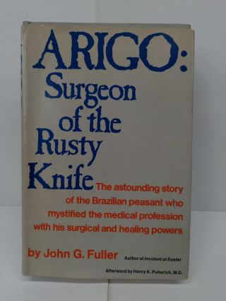 Arigo: Surgeon of the Rusty Knife - The Astounding Story of the Brazilian Peasant Who Mystified...