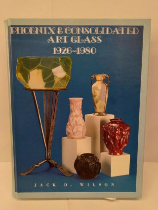 Phoenix and Consolidated Art Glass: 1926-1980. Jack Wilson