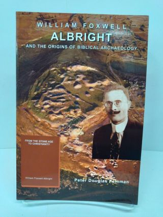 William Foxwell Albright and the Origins of Biblical Archaeology. Peter Douglas Feinman