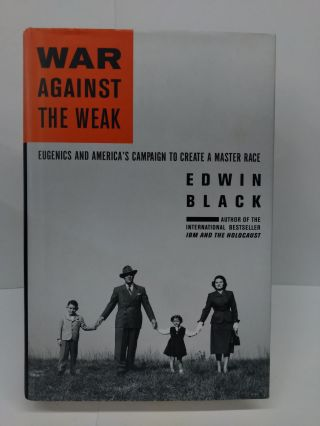 War Against the Weak: Eugenics and America's Campaign to Create a Master Race. Edwin Black