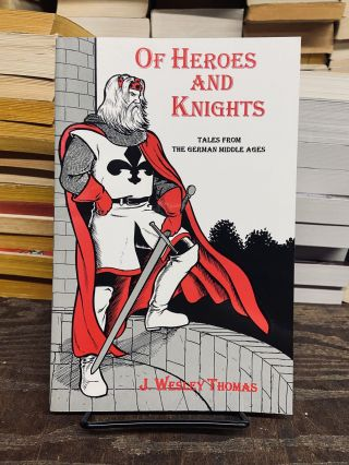 Of Heroes and Knights: Tales from the German Middle Ages. J. Wesley Thomas
