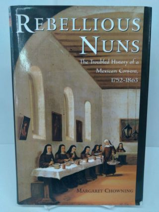 Rebellious Nuns: The Troubled History of a Mexican Convent, 1752-1863. Margaret Chowning