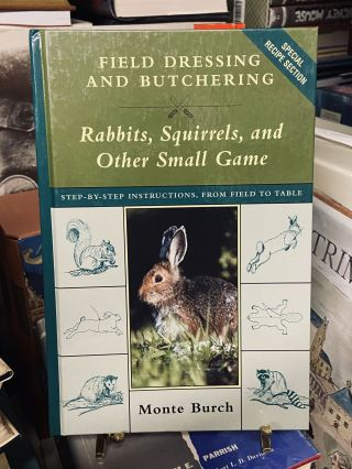 Field Dressing and Butchering: Rabbits, Squirrels, and Other Small Game. Monte Burch