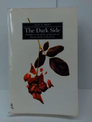 The Dark Side: Thoughts on the Futility of Life from the Ancient Greeks to the Present. Alan Pratt