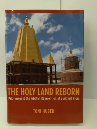 The Holy Land Reborn: Pilgrimage and the Tibetan Reinvention of Buddhist India. Toni Huber