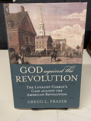 God Against the Revolution: The Loyalist Clergy's Case against the American Revolution. Gregg L....