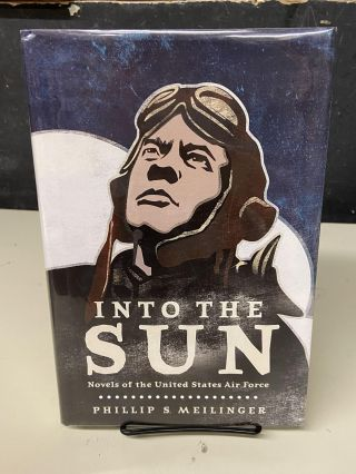 Into the Sun: Novels of the United States Air Forces. Phillip S. Meilinger