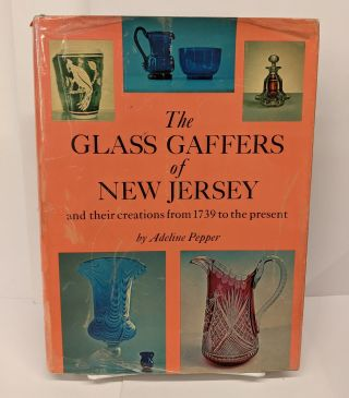 The Glass Gaffers of New Jersey and Their Creations from 1739 to the Present. Adeline Pepper