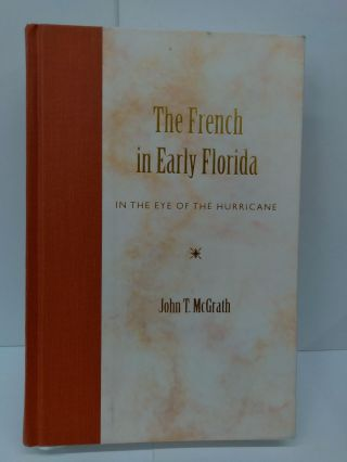 The French in Early Florida: In the Eye of the Hurricane. John T. Mcgrath