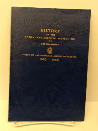 History of the Ancient and Accepted Scottish Rite of Freemasonry: Valley of Jacksonville, Orient...