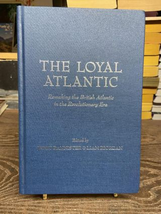 The Loyal Atlantic: Remaking the British Atlantic in the Revolutionary Era. Jerry Bannister, Liam...