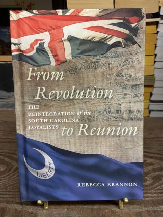 From Revolution to Reunion: The Reintegration of the South Carolina Loyalists. Rebecca Brannon