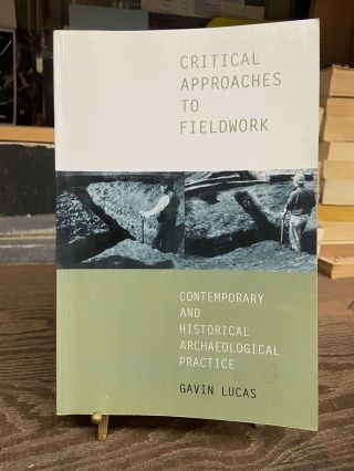 Critical Approaches to Fieldwork: Contemporary and Historical Archaeological Practice. Gavin Lucas