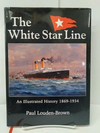 White Star Line, The: An Illustrated History 1869-1934. Paul Louden-Brown