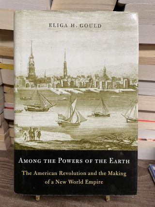 Among the Powers of the Earth: The American Revolution and the Making of a New World Empire....