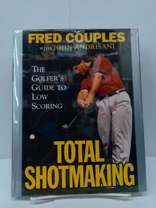 Total Shotmaking: The Golfer's Guide to Low Scoring. Fred Couples
