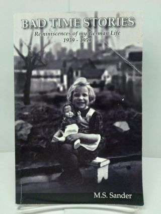 Bad Time Stories: Reminiscences of my German Life 1939-1959. M. S. Sander