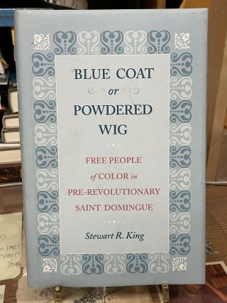 Blue Coat or Powdered Wig: Free People of Color in Pre-Revolutionary Saint Domingue. Stewart R. King