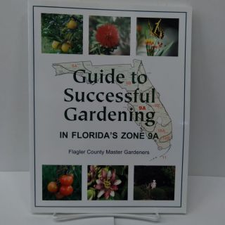 Guide to Successful Gardening in Florida's Zone 9A. Flagler County Master Gardeners
